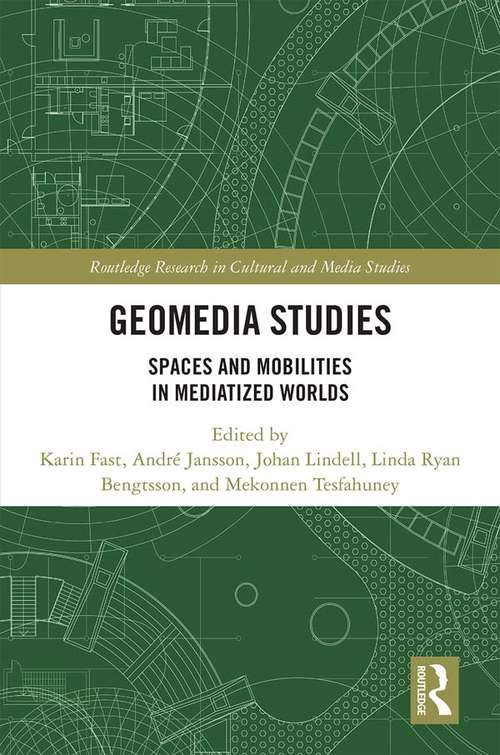 Geomedia Studies: Spaces and Mobilities in Mediatized Worlds (Routledge Research in Cultural and Media Studies)