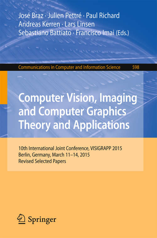 Computer Vision, Imaging and Computer Graphics Theory and Applications: 10th International Joint Conference, VISIGRAPP 2015, Berlin, Germany, March 11-14, 2015, Revised Selected Papers (Communications in Computer and Information Science #598)