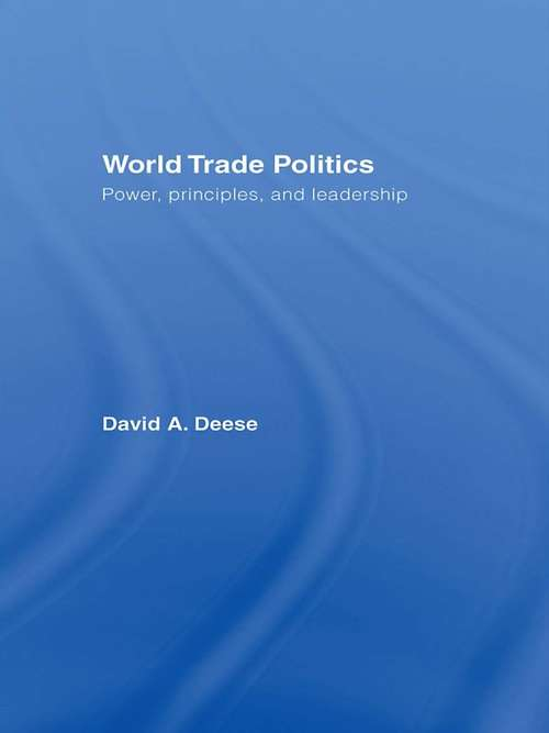 World Trade Politics: Power, Principles and Leadership