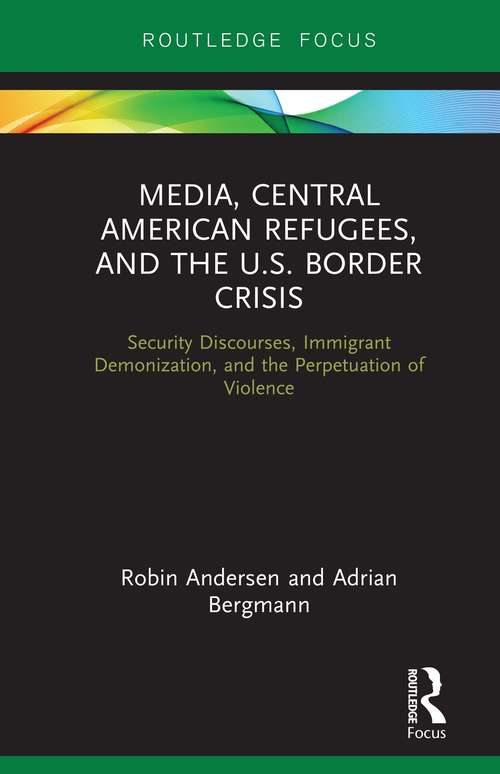 Media, Central American Refugees, and the U.S. Border Crisis: Security Discourses, Immigrant Demonization, and the Perpetuation of Violence (Routledge Focus on Media and Humanitarian Action)