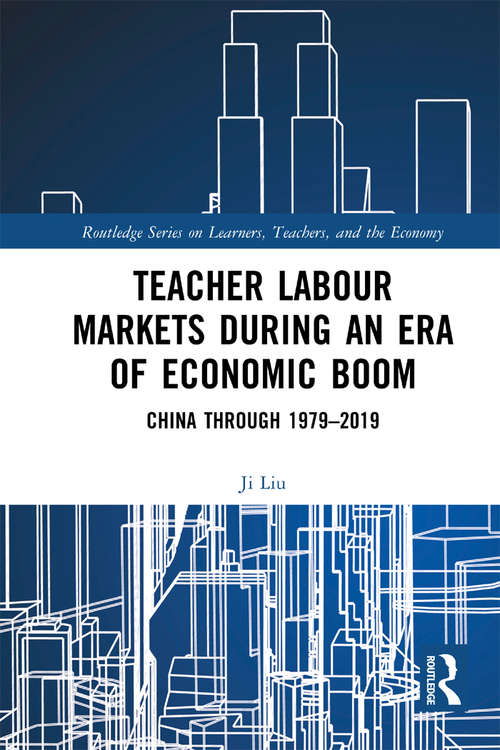Teacher Labour Markets during an Era of Economic Boom: China through 1979–2019 (Routledge Series on Learners, Teachers, and the Economy)