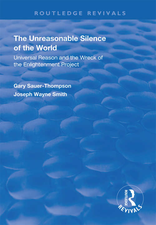 The Unreasonable Silence of the World: Universal Reason and the Wreck of the Enlightenment Project (Routledge Revivals)