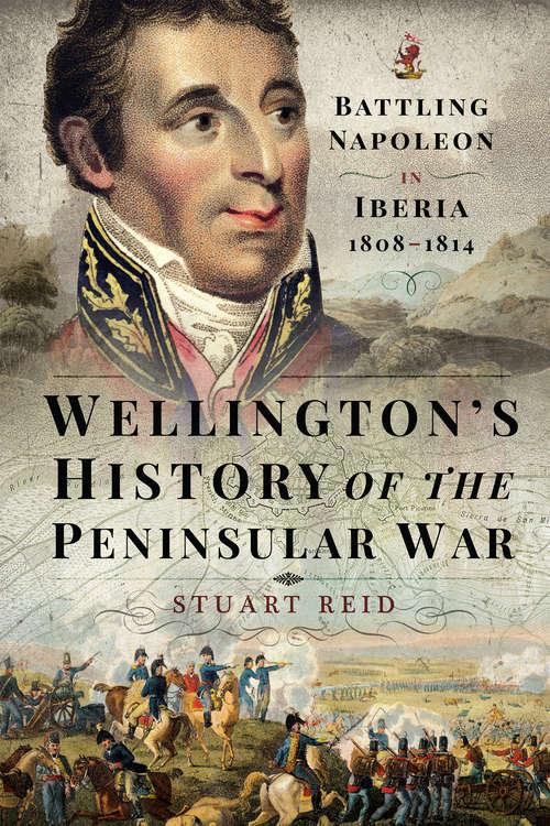 Wellington's History of the Peninsular War: Battling Napoleon in Iberia 1808–1814