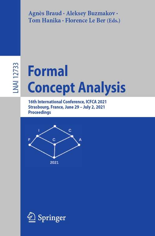 Formal Concept Analysis: 16th International Conference, ICFCA 2021, Strasbourg, France, June 29 – July 2, 2021, Proceedings (Lecture Notes in Computer Science #12733)