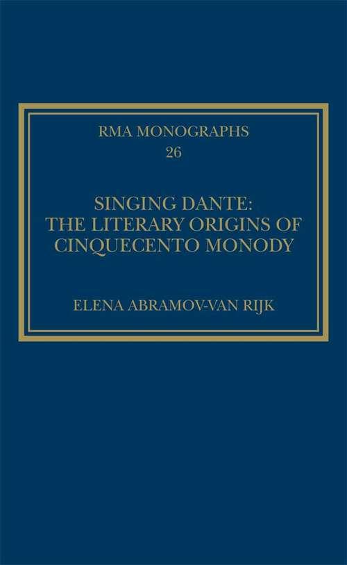 Singing Dante: The Literary Origins Of Cinquecento Monody (Royal Musical Association Monographs #26)