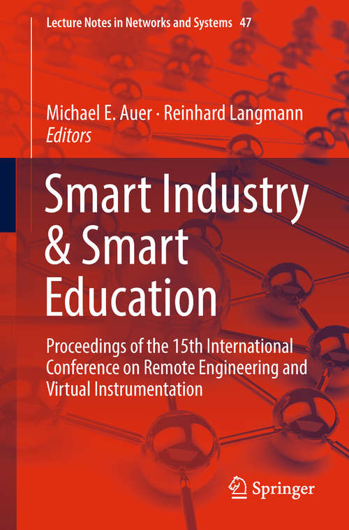 Smart Industry & Smart Education: Proceedings of the 15th International Conference on Remote Engineering and Virtual Instrumentation (Lecture Notes in Networks and Systems #47)