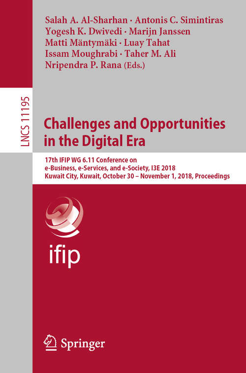Challenges and Opportunities in the Digital Era: 17th IFIP WG 6.11 Conference on e-Business, e-Services, and e-Society, I3E 2018, Kuwait City, Kuwait, October 30 – November 1, 2018, Proceedings (Lecture Notes in Computer Science #11195)