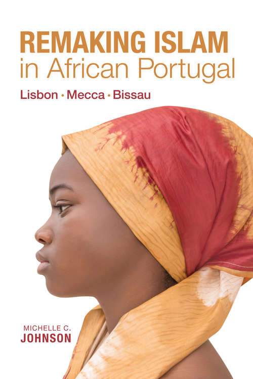 Remaking Islam in African Portugal: Lisbon—Mecca—Bissau (Framing the Global)