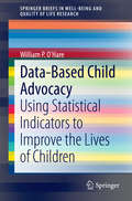 Data-Based Child Advocacy: Using Statistical Indicators to Improve the Lives of Children (SpringerBriefs in Well-Being and Quality of Life Research #0)