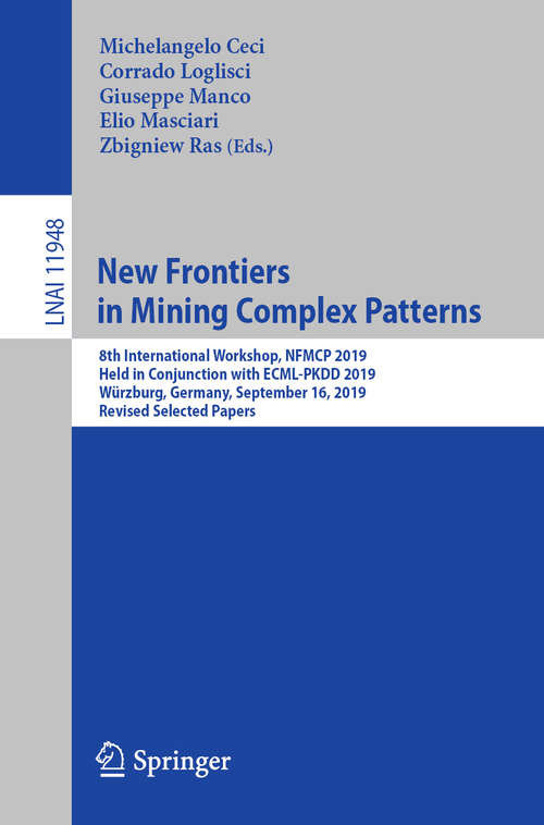 New Frontiers in Mining Complex Patterns: 8th International Workshop, NFMCP 2019, Held in Conjunction with ECML-PKDD 2019, Würzburg, Germany, September 16, 2019, Revised Selected Papers (Lecture Notes in Computer Science #11948)