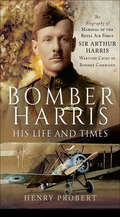 Bomber Harris: The Biography of Marshal of the Royal Air Force Sir Arthur Harris, Wartime Chief of Bomber Command