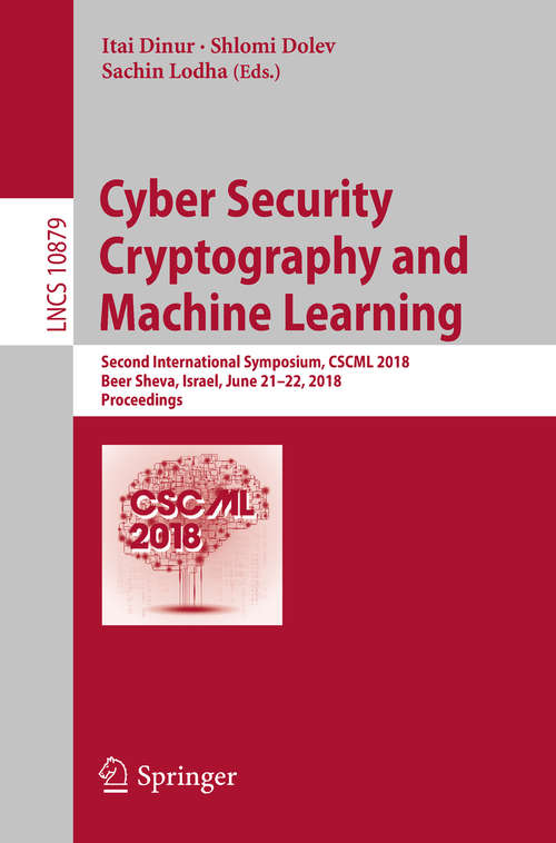 Cyber Security Cryptography and Machine Learning: Second International Symposium, CSCML 2018, Beer Sheva, Israel, June 21–22, 2018, Proceedings (Lecture Notes in Computer Science #10879)
