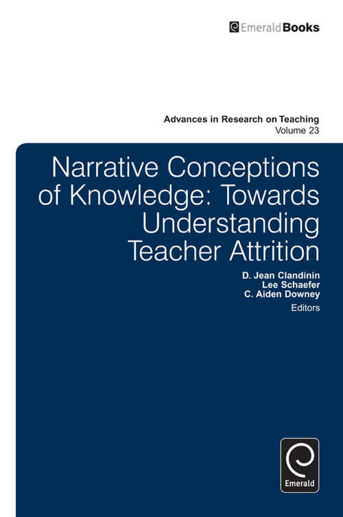 Narrative Conceptions of Knowledge: Towards Understanding Teacher Attrition (Advances in Research on Teaching, Vol. #23)