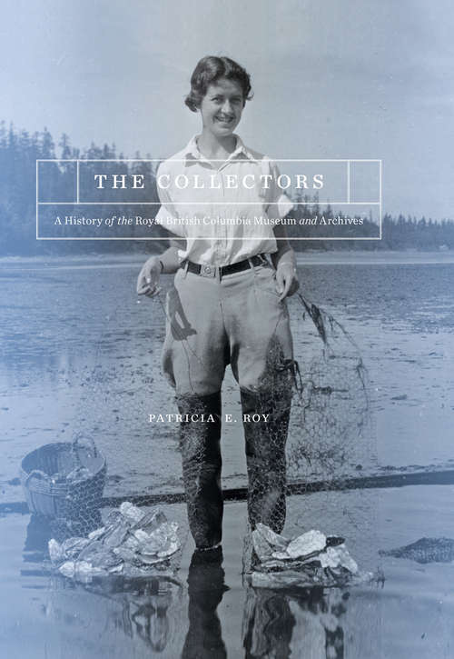 The Collectors: A History of the Royal British Columbia Museum and Archives