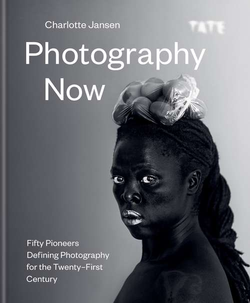 Photography Now: Fifty Pioneers Defining Photography for the Twenty-First Century