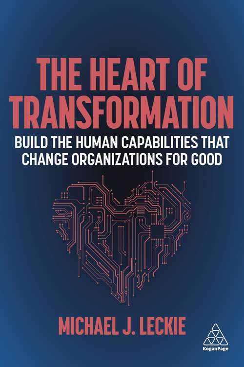 The Heart of Transformation: Build the Human Capabilities that Change Organizations for Good
