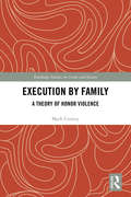 Execution by Family: A Theory of Honor Violence (Routledge Studies in Crime and Society)