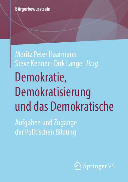 Demokratie, Demokratisierung und das Demokratische: Aufgaben und Zugänge der Politischen Bildung (Bürgerbewusstsein)