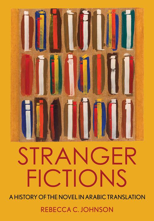Stranger Fictions: A History of the Novel in Arabic Translation