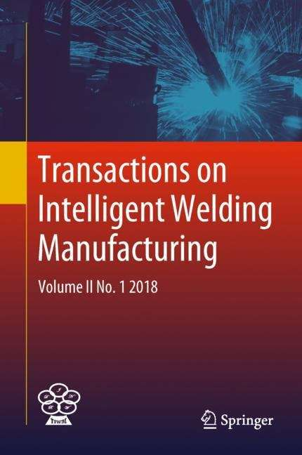 Transactions on Intelligent Welding Manufacturing: Volume II No. 1  2018 (Transactions on Intelligent Welding Manufacturing)
