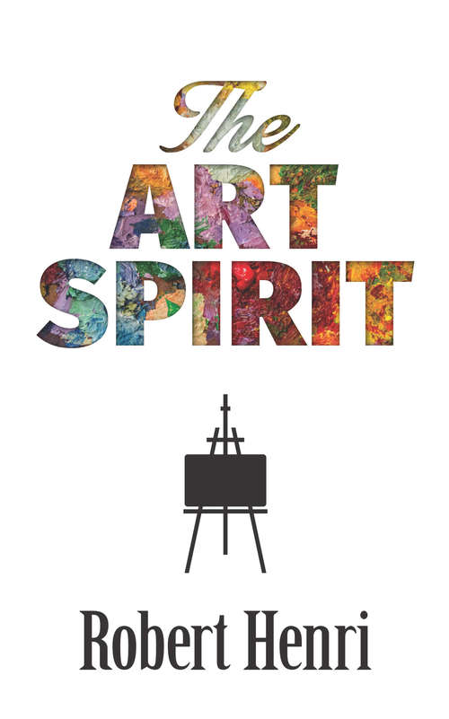 The Art Spirit: Notes, Articles, Fragments Of Letters And Talks To Students, Bearing On The Concept And Technique Of Picture Making, The Study Of Art Generally, And On Appreciation