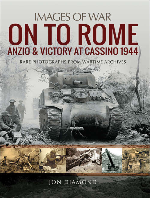 On to Rome: Anzio And Victory At Cassino 1944 - Rare Photographs From Wartime Archives