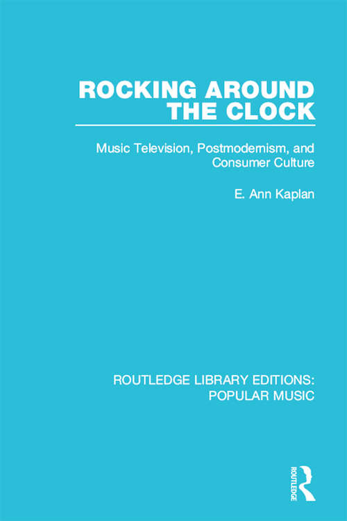 Rocking Around the Clock: Music Television, Postmodernism, and Consumer Culture (Routledge Library Editions: Popular Music #9)
