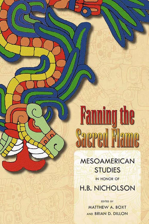 Fanning the Sacred Flame: Mesoamerican Studies in Honor of H. B. Nicholson (Mesoamerican Worlds)