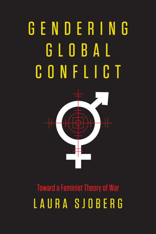 Gendering Global Conflict: Toward a Feminist Theory of War (Gender And Global Politics Ser.)