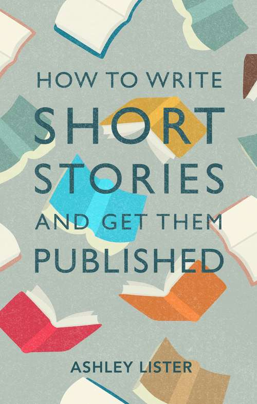How to Write Short Stories and Get Them Published: A Comprehensive Guide to Writing Short Fiction