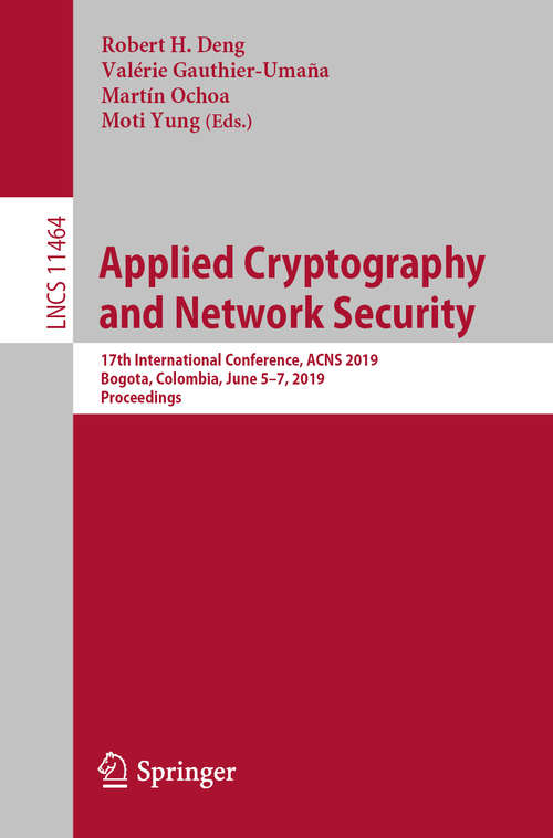 Applied Cryptography and Network Security: 17th International Conference, ACNS 2019, Bogota, Colombia, June 5–7, 2019, Proceedings (Lecture Notes in Computer Science #11464)