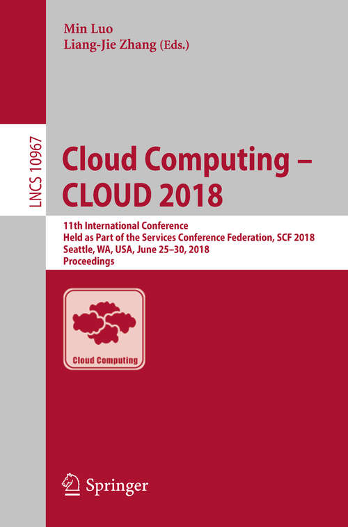 Cloud Computing – CLOUD 2018: 11th International Conference, Held as Part of the Services Conference Federation, SCF 2018, Seattle, WA, USA, June 25–30, 2018, Proceedings (Lecture Notes in Computer Science #10967)