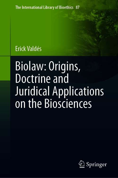 Biolaw: Origins, Doctrine and Juridical Applications on the Biosciences (The International Library of Bioethics #87)