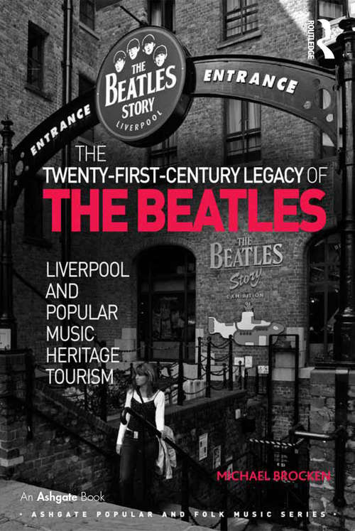 The Twenty-First-Century Legacy of the Beatles: Liverpool and Popular Music Heritage Tourism (Ashgate Popular and Folk Music Series)