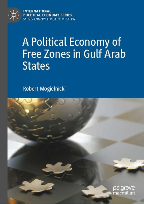 A Political Economy of Free Zones in Gulf Arab States (International Political Economy Series)