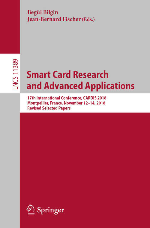 Smart Card Research and Advanced Applications: 17th International Conference, CARDIS 2018, Montpellier, France, November 12–14, 2018, Revised Selected Papers (Lecture Notes in Computer Science #11389)