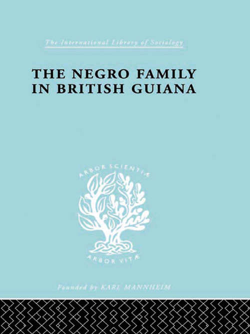 The Negro Family in British Guiana: Family Structure and Social Status in the Villages (International Library of Sociology #Vol. 66)