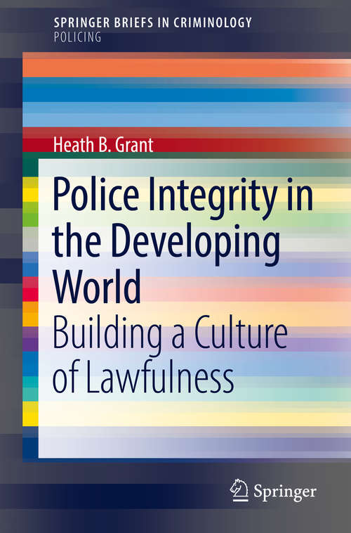 Police Integrity in the Developing World: Building A Culture Of Lawfulness (SpringerBriefs in Criminology)