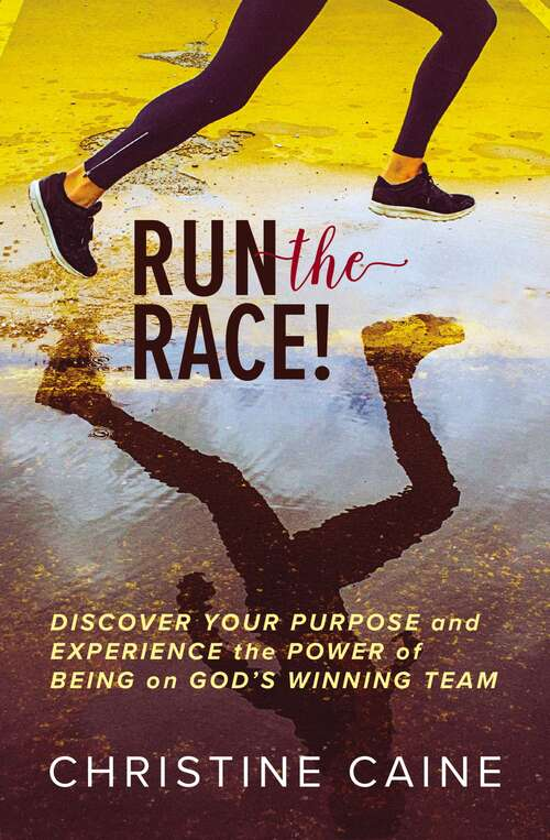 Run the Race!: Discover Your Purpose and Experience the Power of Being on God's Winning Team