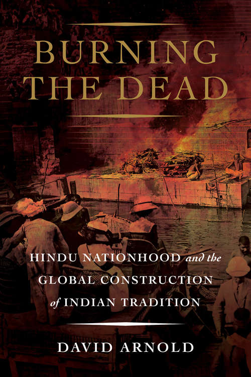 Burning the Dead: Hindu Nationhood and the Global Construction of Indian Tradition