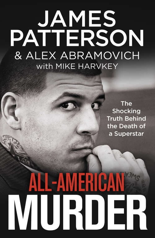 db6a9edf4f1 All-American Murder: The Rise And Fall Of Aaron Hernandez, The Superstar  Whose Life Ended On Murderers' Row