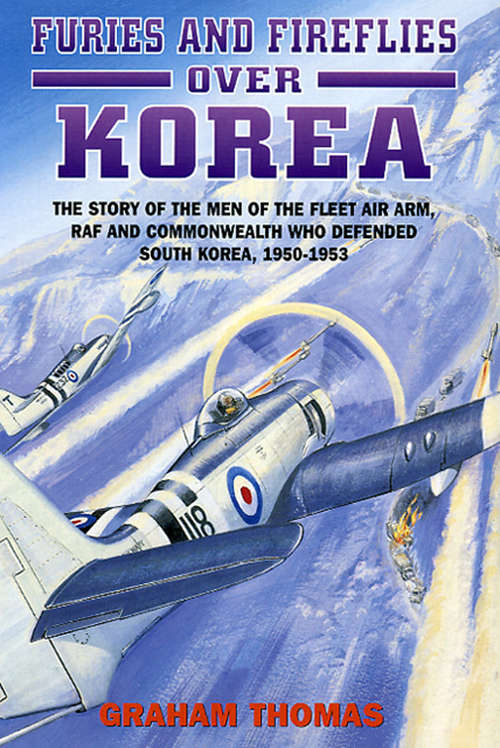 Furies and Fireflies over Korea: The Story of the Men of the Fleet Air Arm, RAF and Commonwealth Who Defended South Korea, 1950–1953