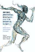 Sport, Physical Culture, and the Moving Body: Materialisms, Technologies, Ecologies (Critical Issues in Sport and Society)