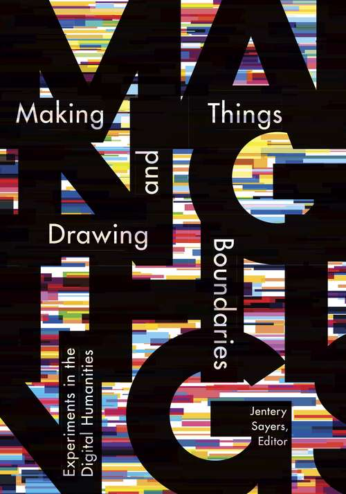 Making Things and Drawing Boundaries: Experiments in the Digital Humanities