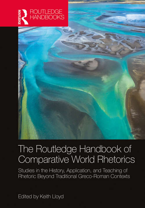 The Routledge Handbook of Comparative World Rhetorics: Studies in the History, Application, and Teaching of Rhetoric Beyond Traditional Greco-Roman Contexts