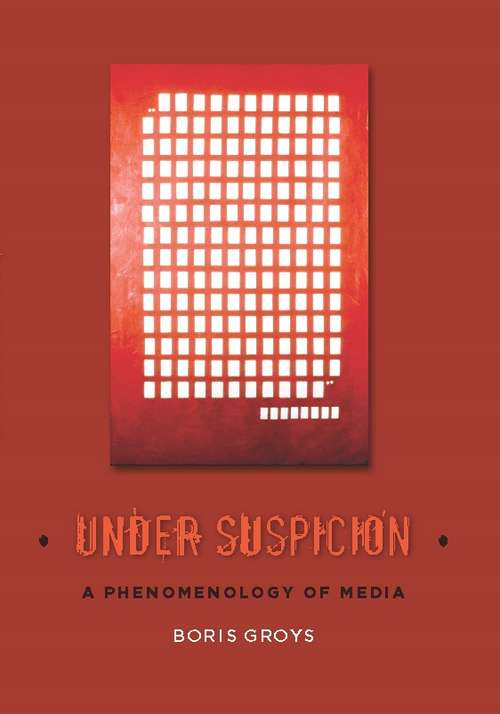 Under Suspicion: A Phenomenology of Media (Columbia Themes in Philosophy, Social Criticism, and the Arts)