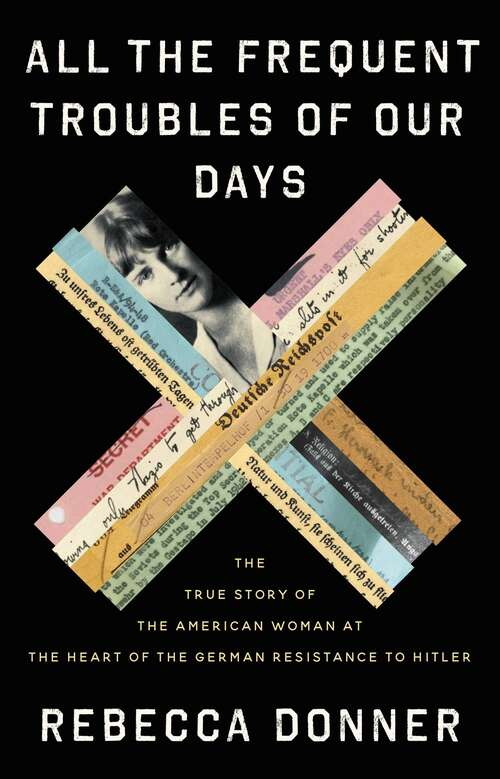 Book Cover: All the Frequent Troubles of Our Days: The True Story of the American Woman at the Heart of the German Resistance to Hitler by Rebecca Donner