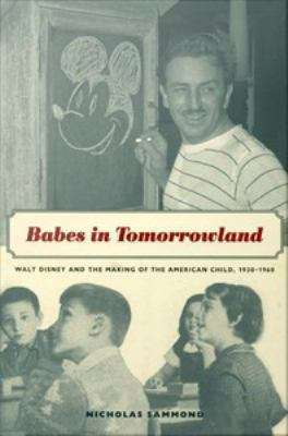 Babes in Tomorrowland: Walt Disney and the Making of the American Child, 1930-1960