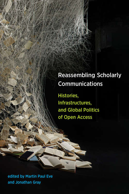 Reassembling Scholarly Communications: Histories, Infrastructures, and Global Politics of Open Access