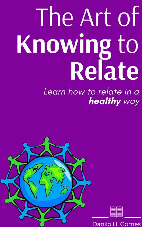 The Art of Knowing to Relate: Learn how to relate in a healthy way